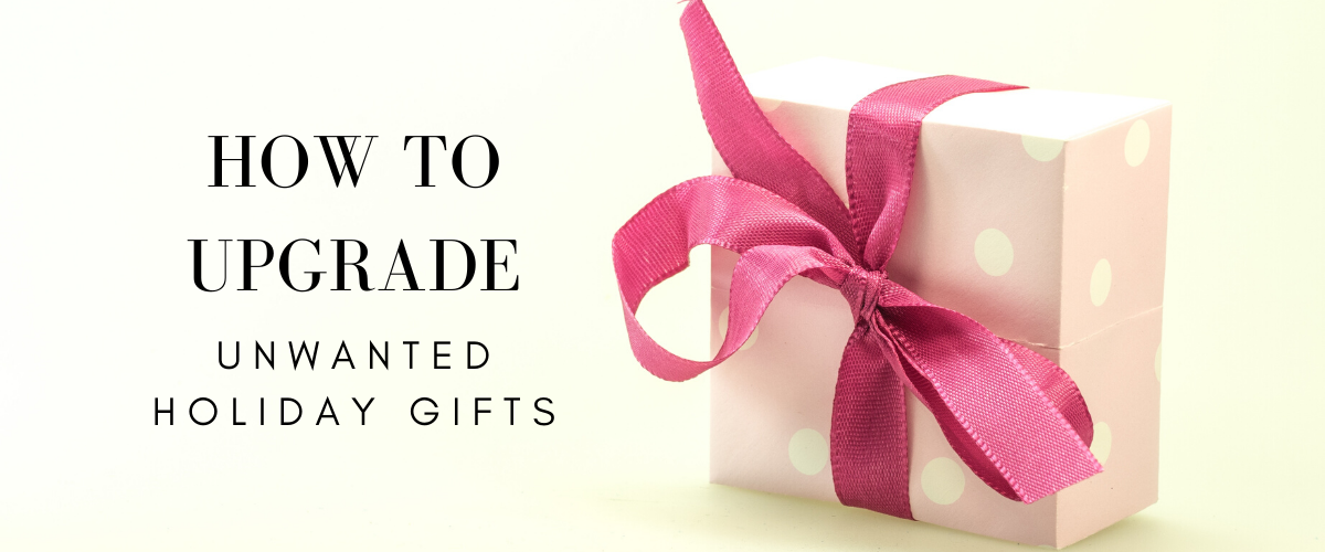upgrade unwanted holiday gifts