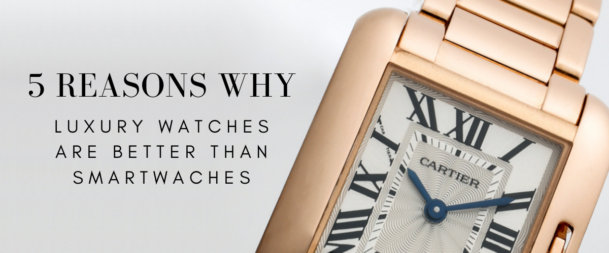 reasons why luxury watches are better than smartwatches